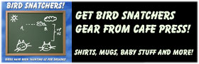 BIRD SNATCHERS STUFF - SHIRTS, MUGS AND MORE!